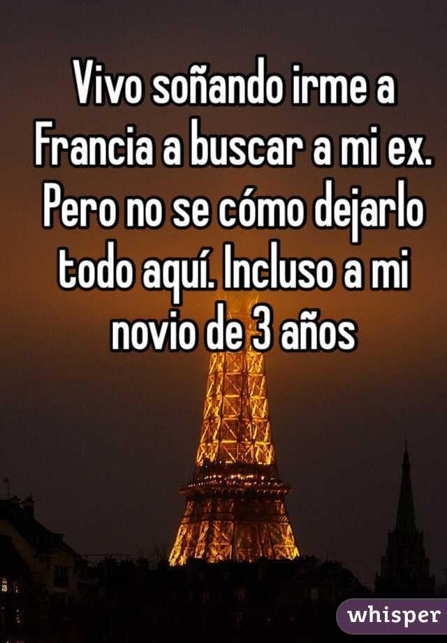 Vivo soñando irme a Francia a buscar a mi ex. Pero no se cómo dejarlo todo aquí. Incluso a mi novio de 3 años