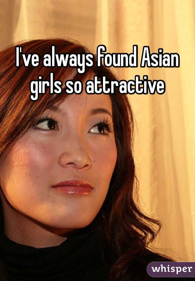 I've always found Asian girls so attractive