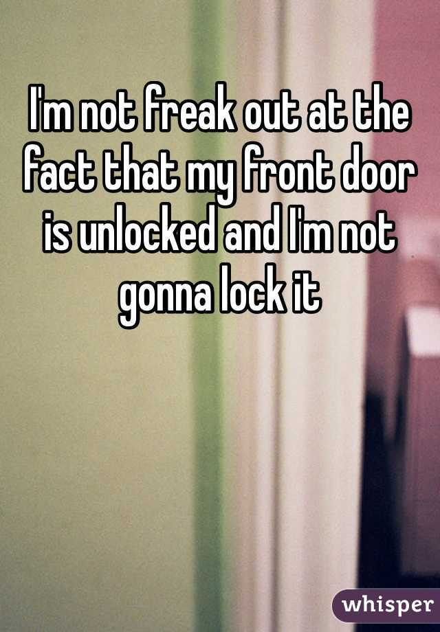 I'm not freak out at the fact that my front door is unlocked and I'm not gonna lock it