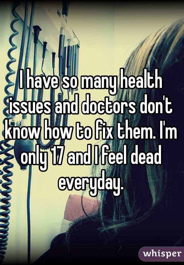 I have so many health issues and doctors don't know how to fix them. I'm only 17 and I feel dead everyday.