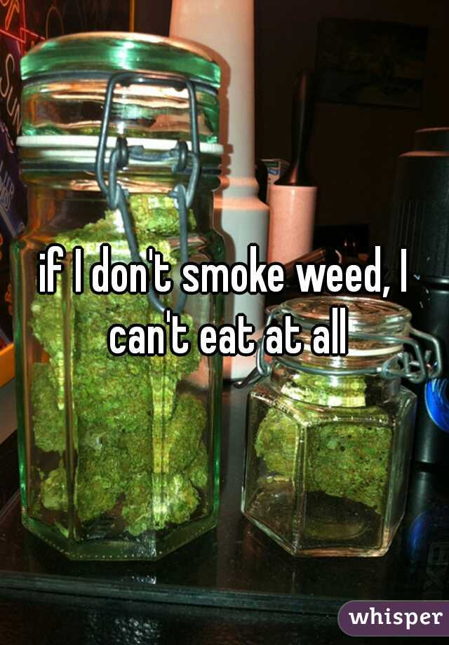 if I don't smoke weed, I can't eat at all