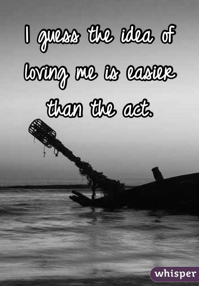 I guess the idea of loving me is easier than the act.