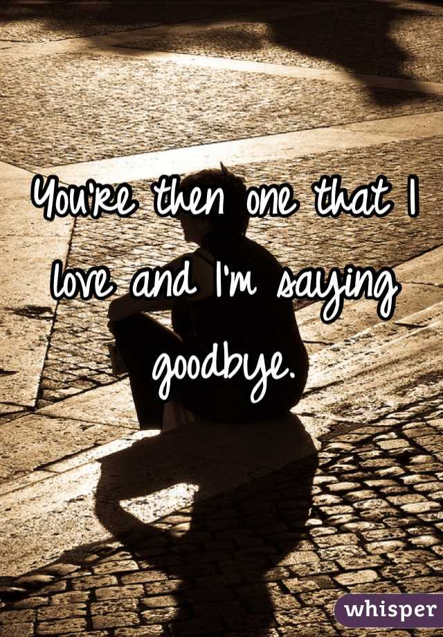 You're then one that I love and I'm saying goodbye.