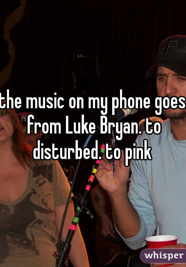the music on my phone goes from Luke Bryan. to disturbed. to pink