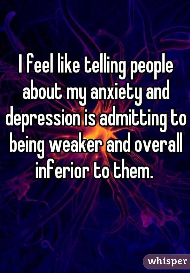 I feel like telling people about my anxiety and depression is admitting to being weaker and overall inferior to them.