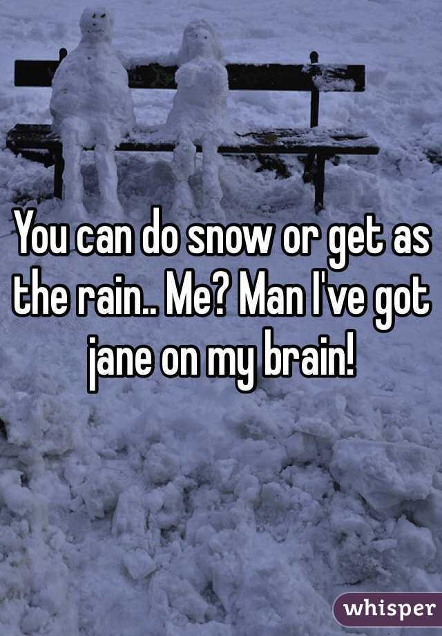 You can do snow or get as the rain.. Me? Man I've got jane on my brain!