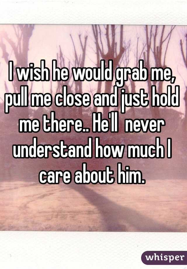 I wish he would grab me, pull me close and just hold me there.. He'll  never understand how much I care about him.