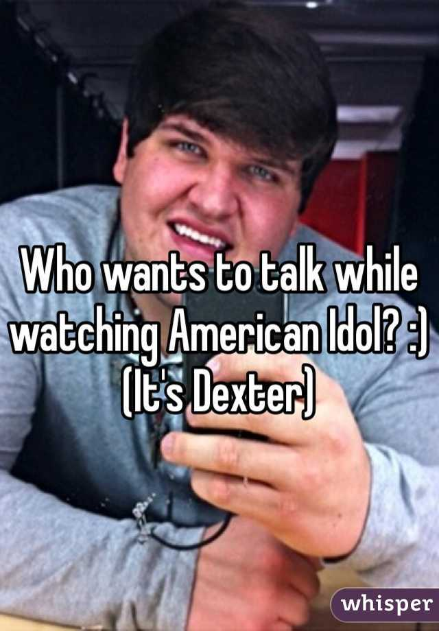 Who wants to talk while watching American Idol? :) (It's Dexter)