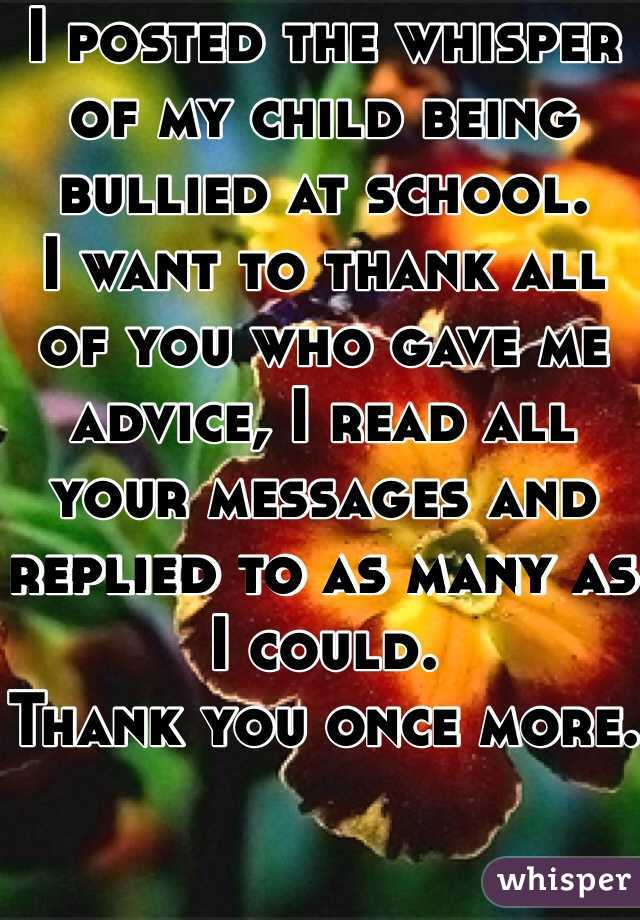 I posted the whisper of my child being bullied at school.  I want to thank all of you who gave me advice, I read all your messages and replied to as many as I could.  Thank you once more.