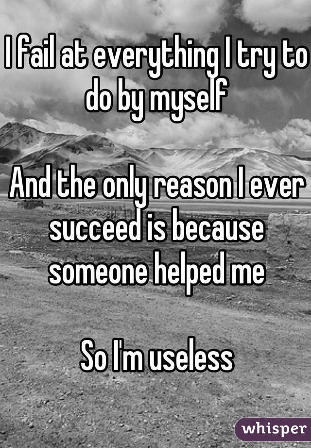 I fail at everything I try to do by myself  And the only reason I ever succeed is because someone helped me  So I'm useless