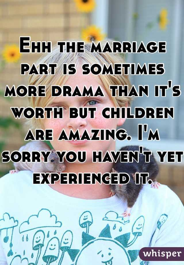Ehh the marriage part is sometimes more drama than it's worth but children are amazing. I'm sorry you haven't yet experienced it.