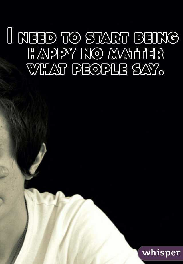 I need to start being happy no matter what people say.