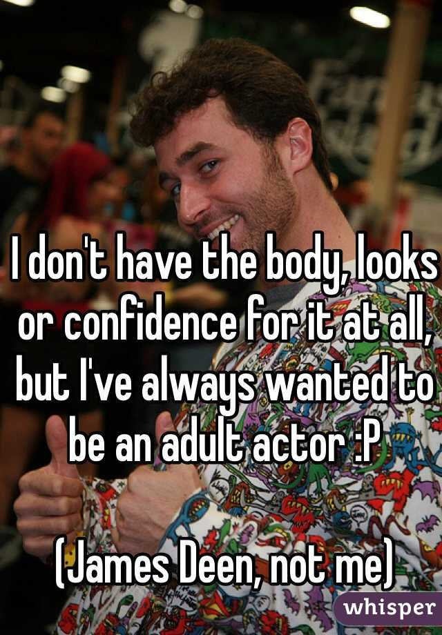 I don't have the body, looks or confidence for it at all, but I've always wanted to be an adult actor :P  (James Deen, not me)
