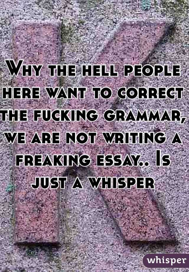 Why the hell people here want to correct the fucking grammar, we are not writing a freaking essay.. Is just a whisper
