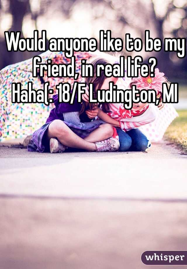 Would anyone like to be my friend, in real life? Haha(: 18/F Ludington, MI