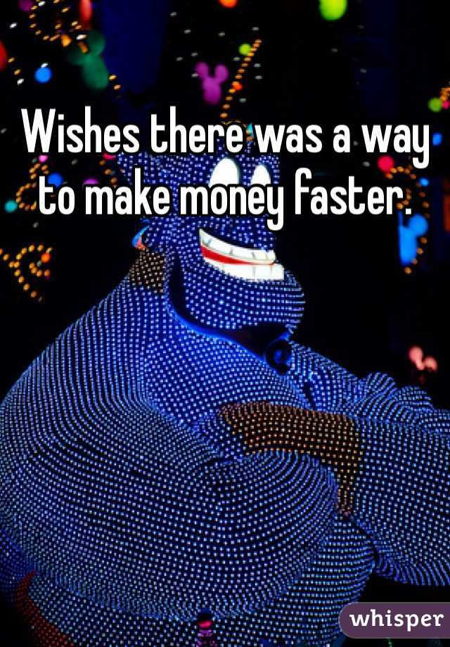 Wishes there was a way to make money faster.