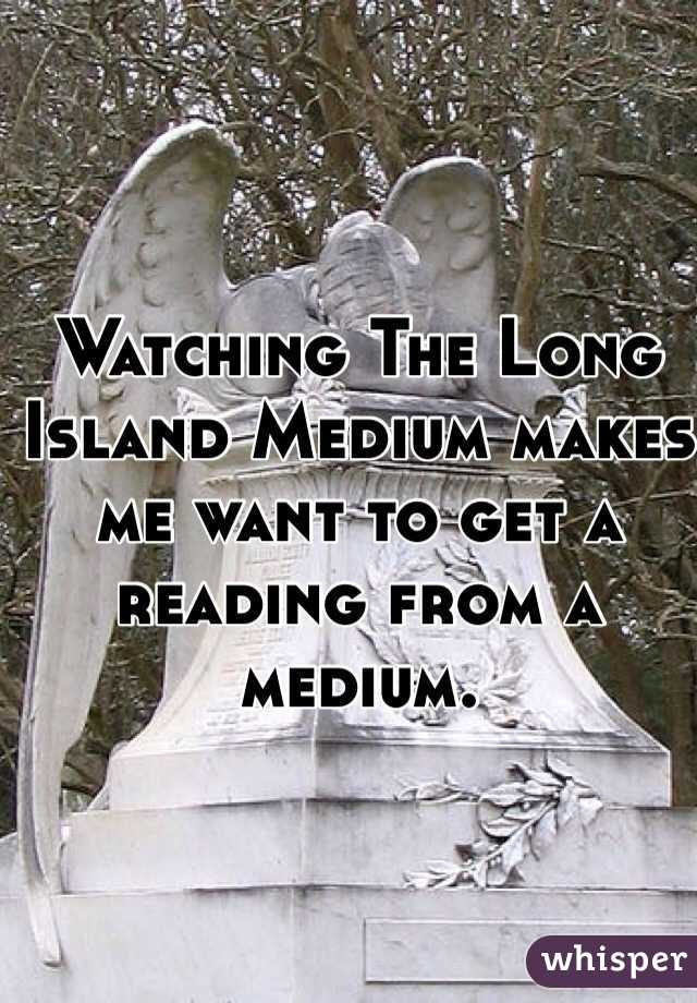 Watching The Long Island Medium makes me want to get a reading from a medium.