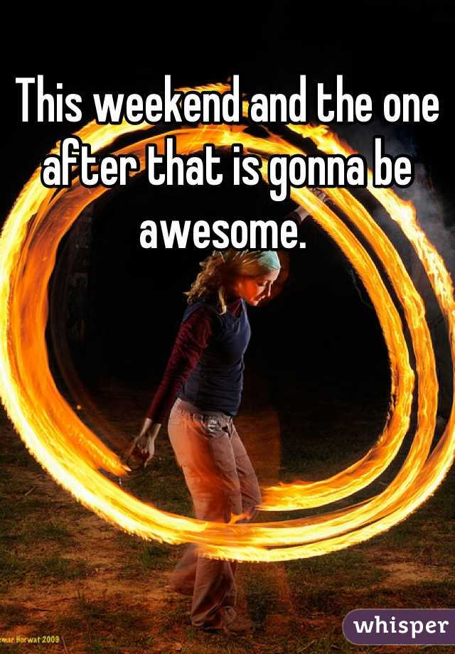 This weekend and the one after that is gonna be awesome.