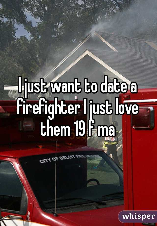 I just want to date a firefighter I just love them 19 f ma