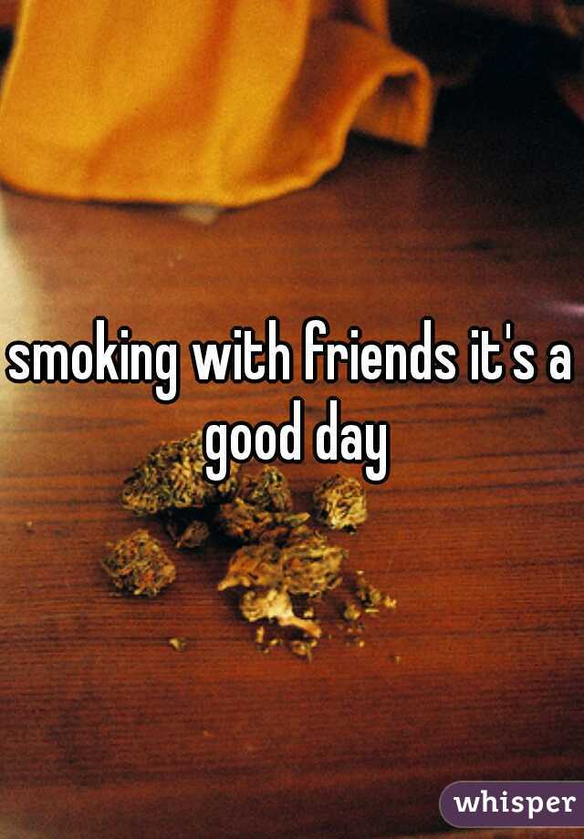 smoking with friends it's a good day