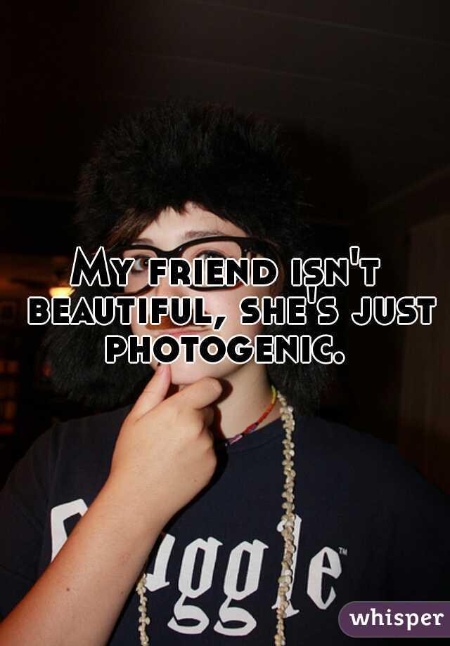 My friend isn't beautiful, she's just photogenic.