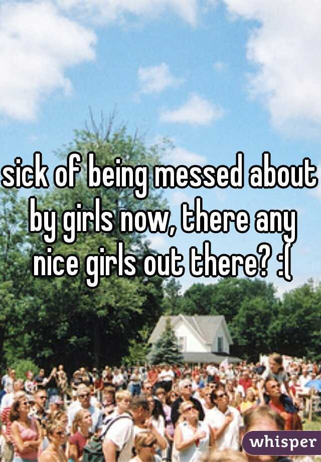 sick of being messed about by girls now, there any nice girls out there? :(