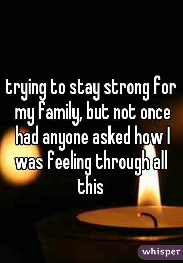 trying to stay strong for my family, but not once had anyone asked how I was feeling through all  this