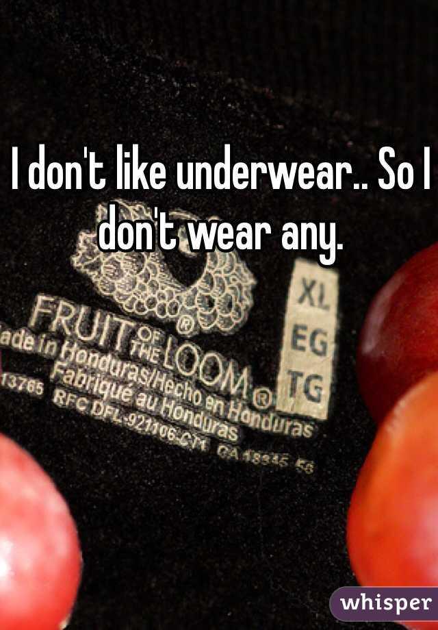 I don't like underwear.. So I don't wear any.
