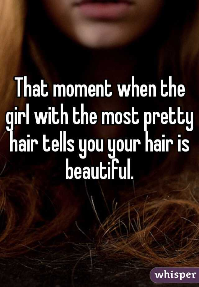 That moment when the girl with the most pretty hair tells you your hair is beautiful.