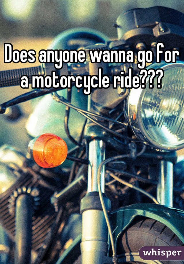 Does anyone wanna go for a motorcycle ride???
