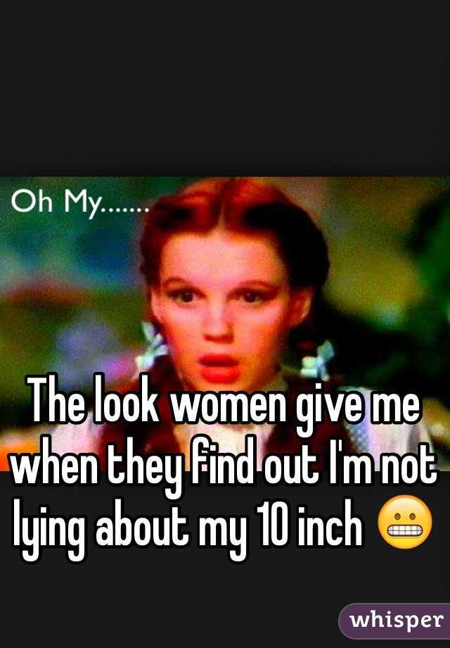 The look women give me when they find out I'm not lying about my 10 inch 😬