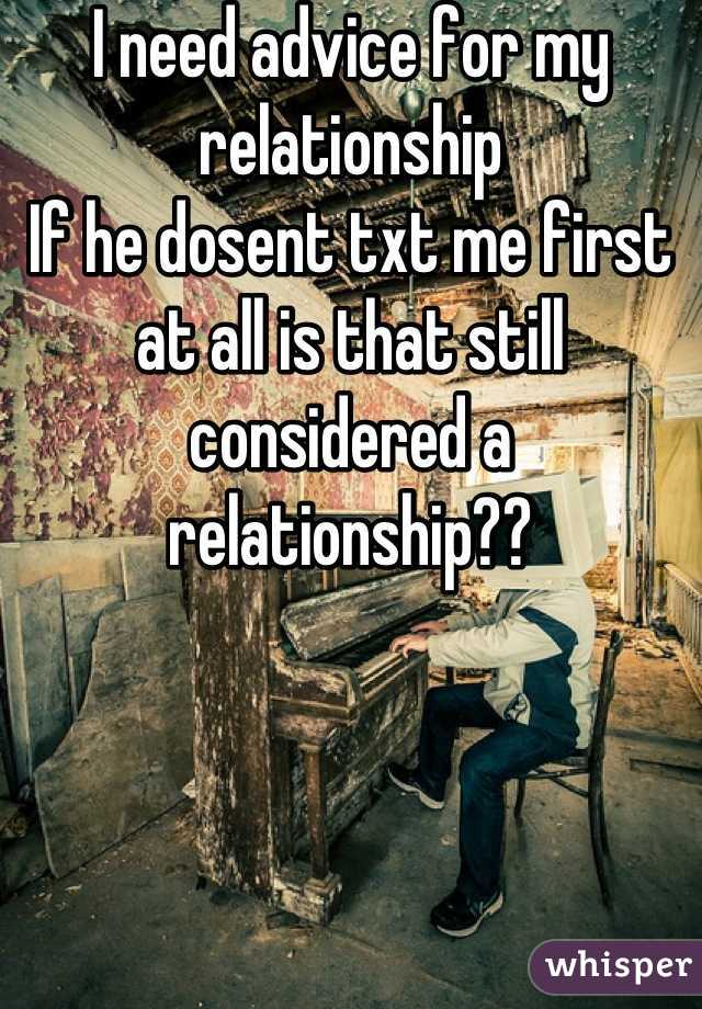 I need advice for my relationship If he dosent txt me first at all is that still considered a relationship??