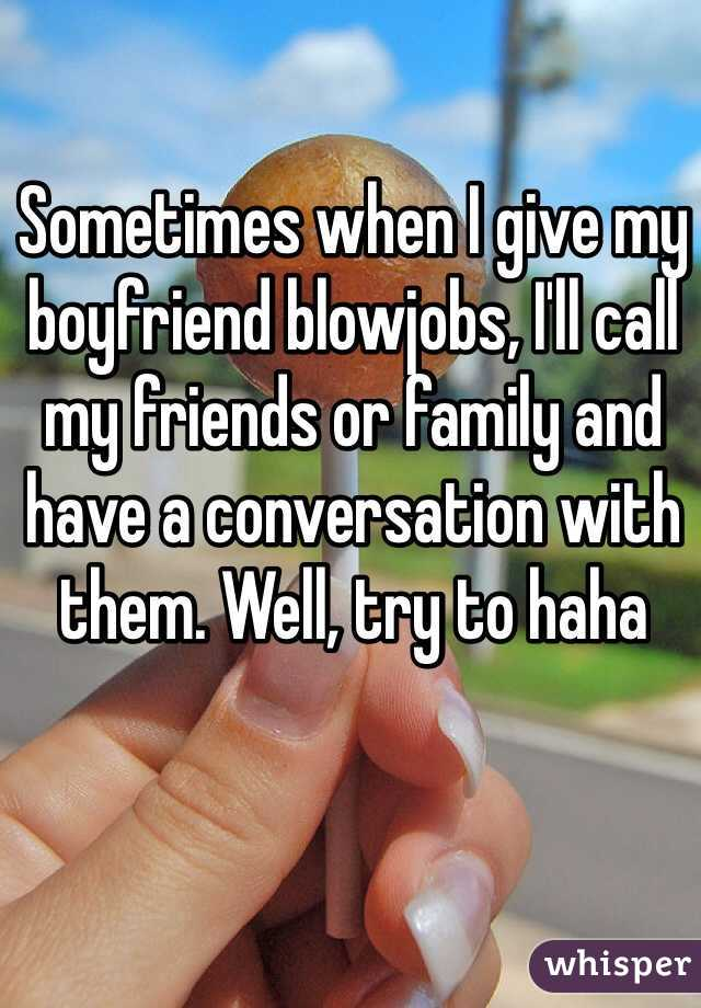 Sometimes when I give my boyfriend blowjobs, I'll call my friends or family and have a conversation with them. Well, try to haha
