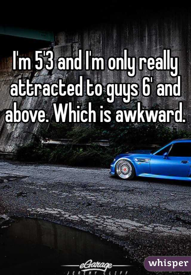 I'm 5'3 and I'm only really attracted to guys 6' and above. Which is awkward.