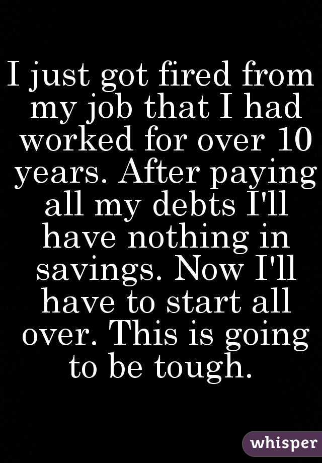 I just got fired from my job that I had worked for over 10 years. After paying all my debts I'll have nothing in savings. Now I'll have to start all over. This is going to be tough.