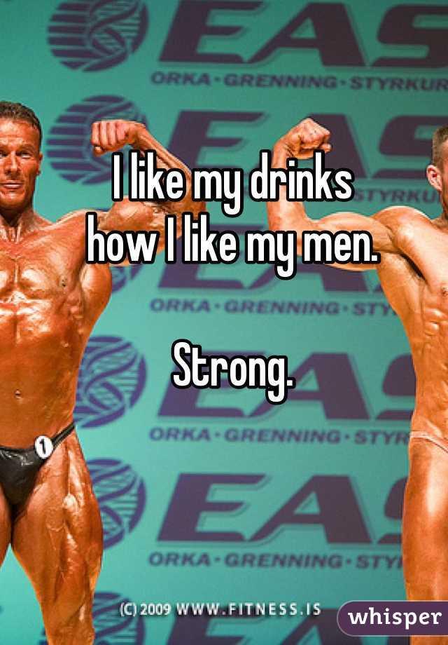 I like my drinks  how I like my men.   Strong.