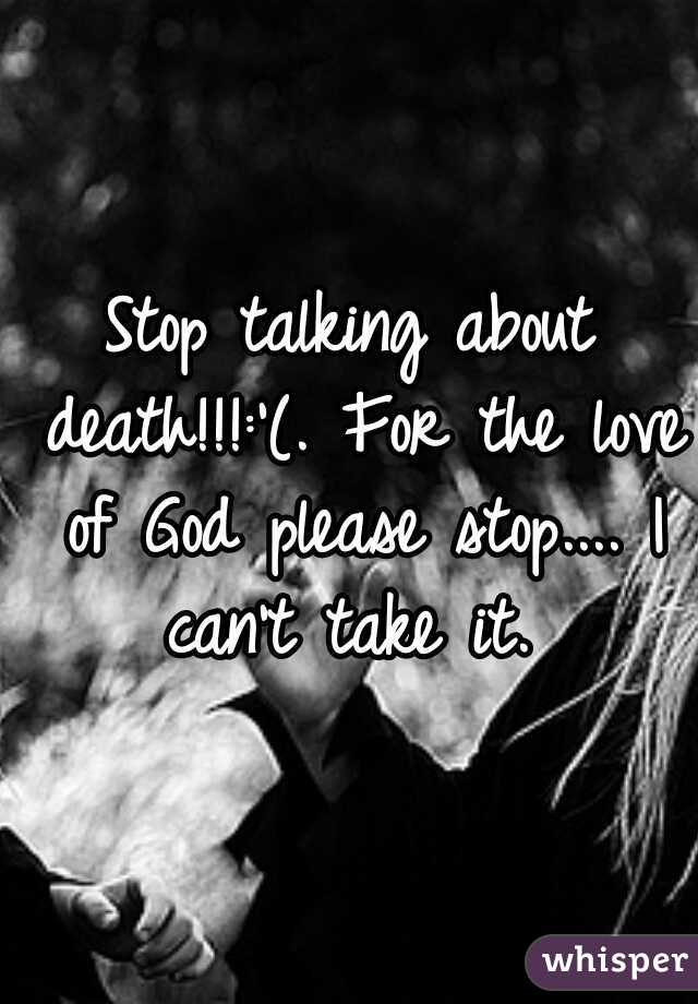 Stop talking about death!!!:'(. For the love of God please stop.... I can't take it.