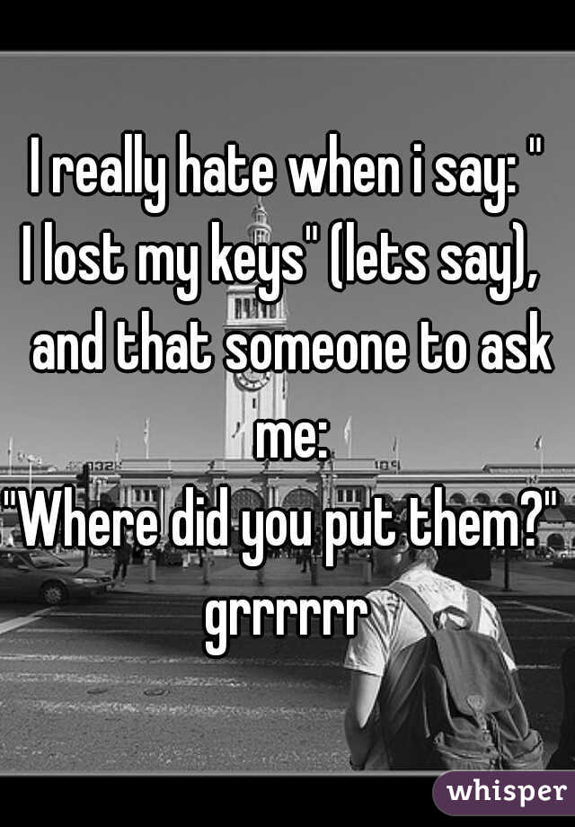 """I really hate when i say: """" I lost my keys"""" (lets say),  and that someone to ask me: """"Where did you put them?""""  grrrrrr"""