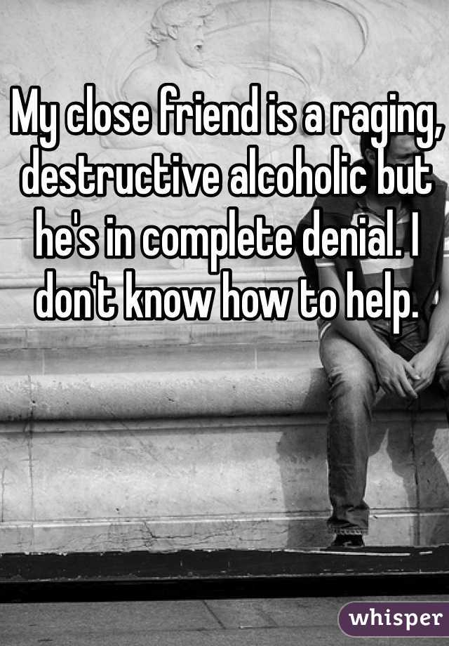 My close friend is a raging, destructive alcoholic but he's in complete denial. I don't know how to help.