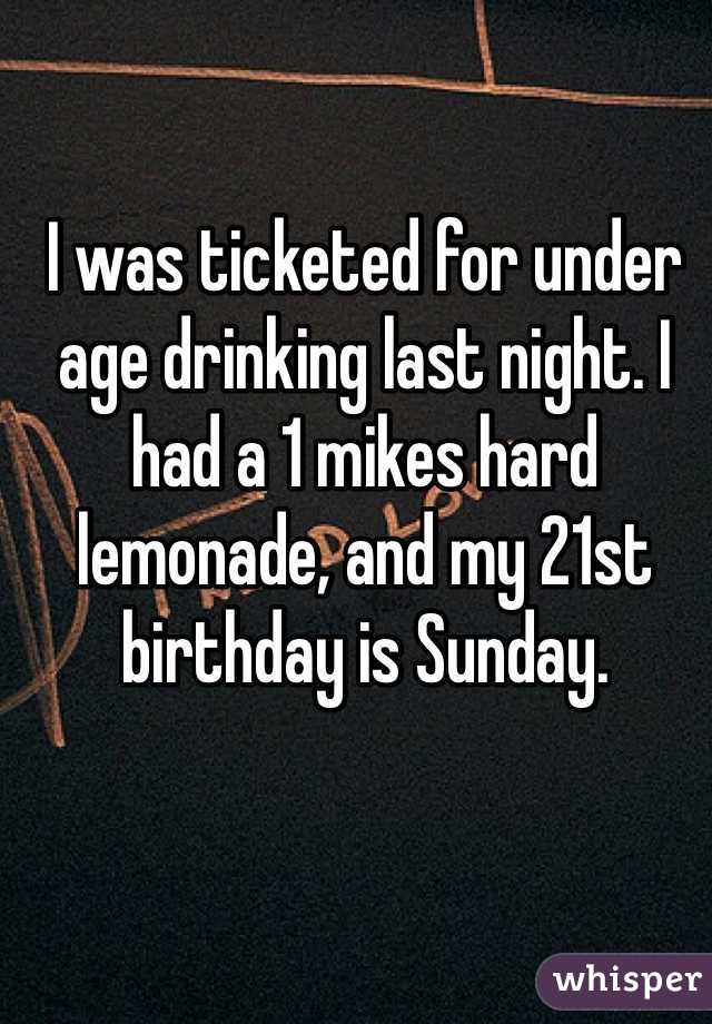 I was ticketed for under age drinking last night. I had a 1 mikes hard lemonade, and my 21st birthday is Sunday.