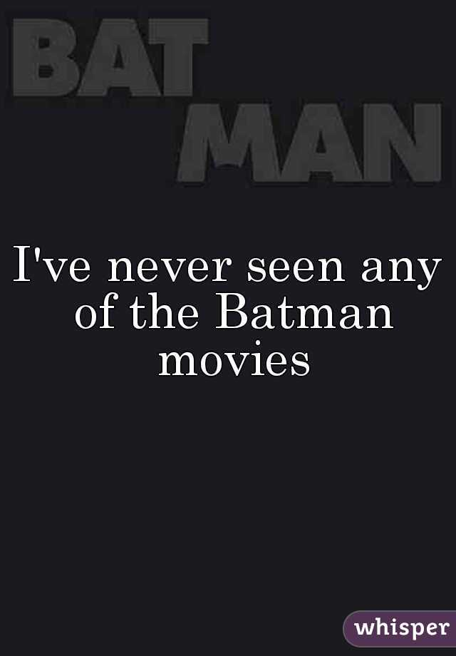 I've never seen any of the Batman movies