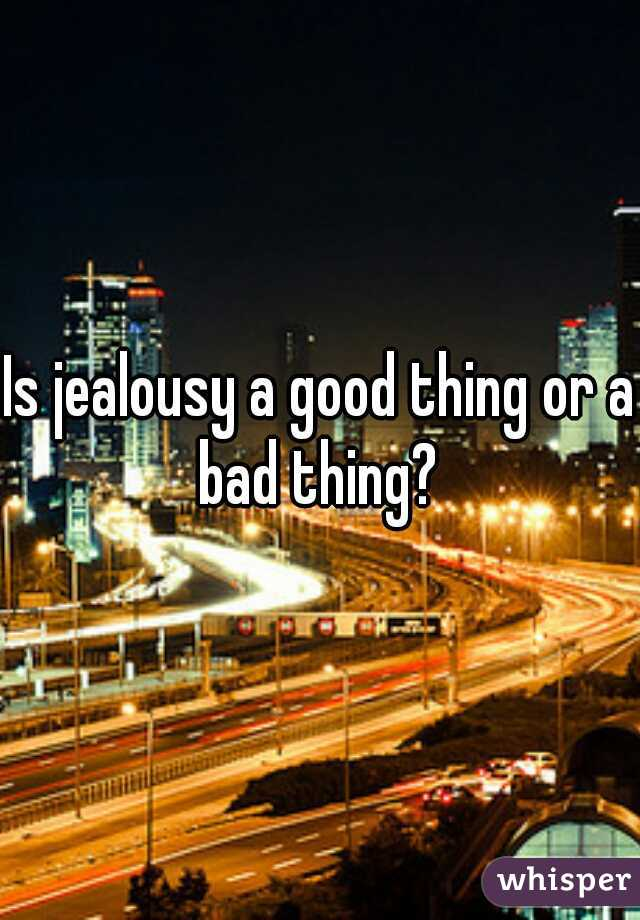 Is jealousy a good thing or a bad thing?