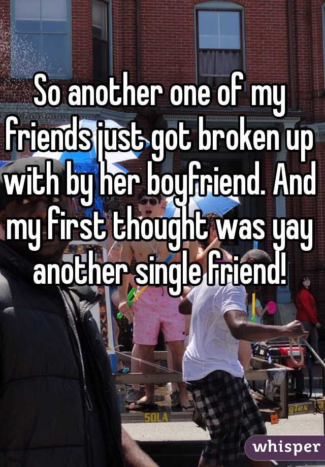So another one of my friends just got broken up with by her boyfriend. And my first thought was yay another single friend!