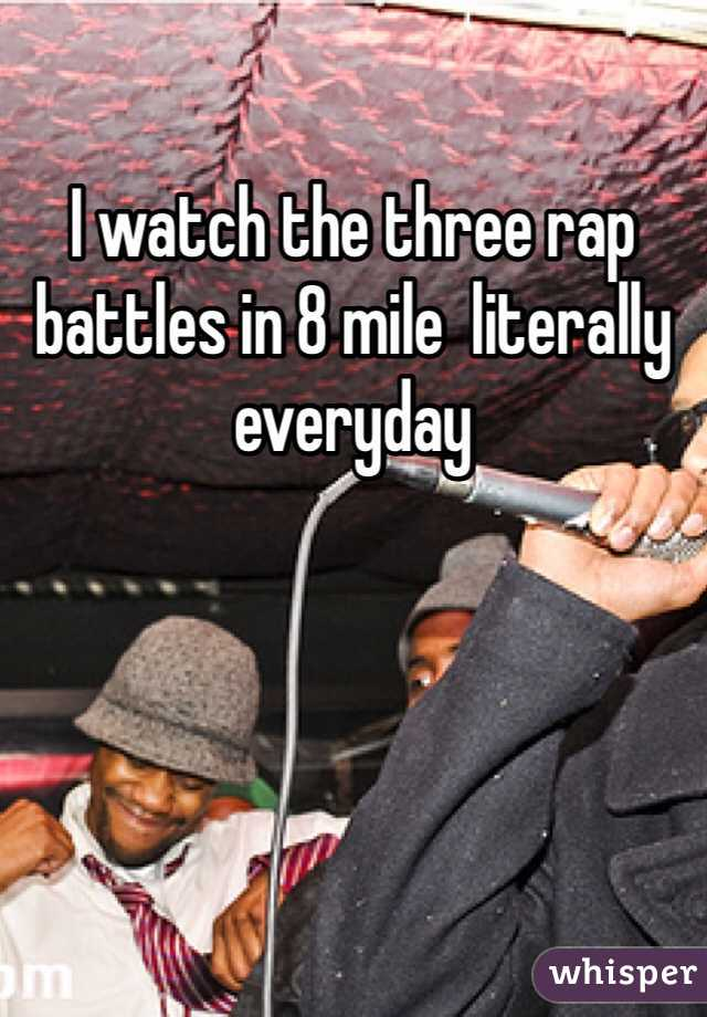 I watch the three rap battles in 8 mile  literally everyday