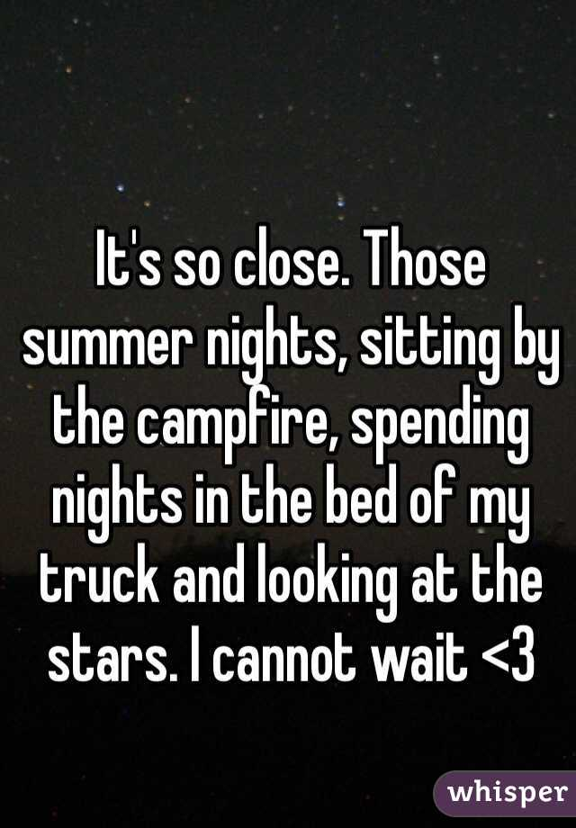 It's so close. Those summer nights, sitting by the campfire, spending nights in the bed of my truck and looking at the stars. I cannot wait <3
