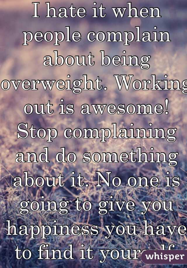 I hate it when people complain about being overweight. Working out is awesome! Stop complaining and do something about it. No one is going to give you happiness you have to find it yourself. Man up.