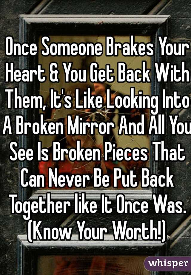 Once Someone Brakes Your Heart & You Get Back With Them, It's Like Looking Into A Broken Mirror And All You See Is Broken Pieces That Can Never Be Put Back Together like It Once Was. (Know Your Worth!)