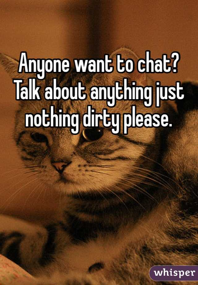 Anyone want to chat? Talk about anything just nothing dirty please.