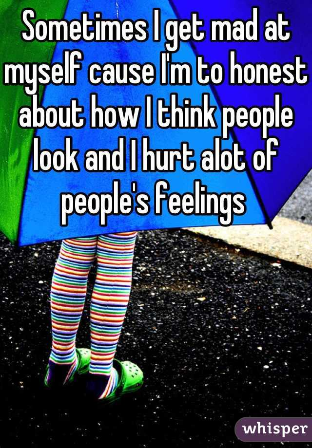 Sometimes I get mad at myself cause I'm to honest about how I think people look and I hurt alot of people's feelings