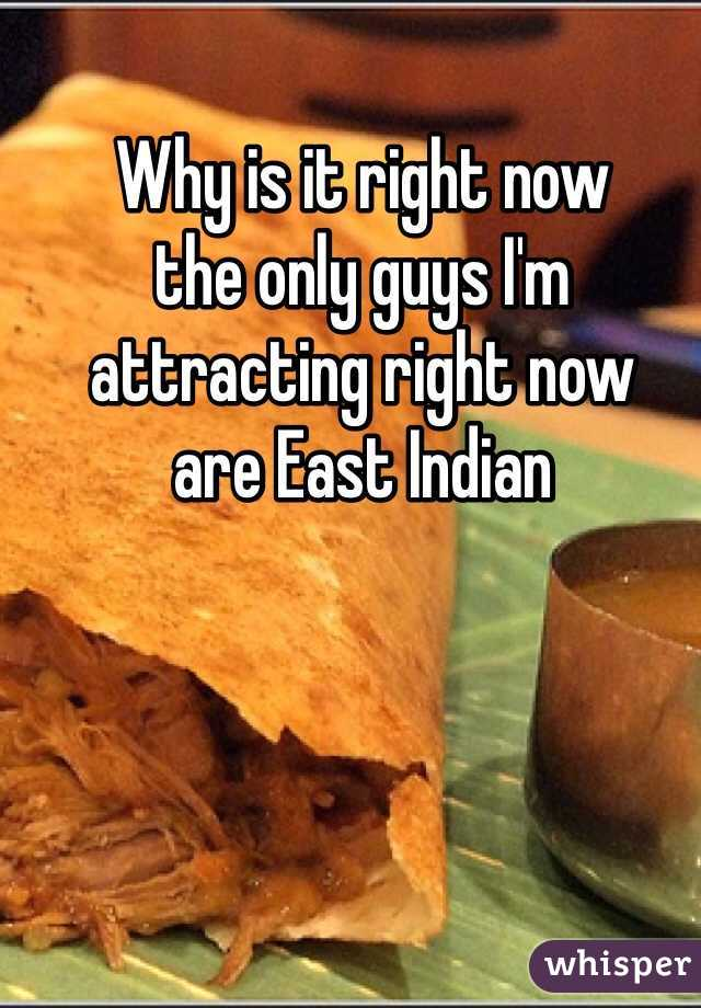 Why is it right now  the only guys I'm  attracting right now  are East Indian